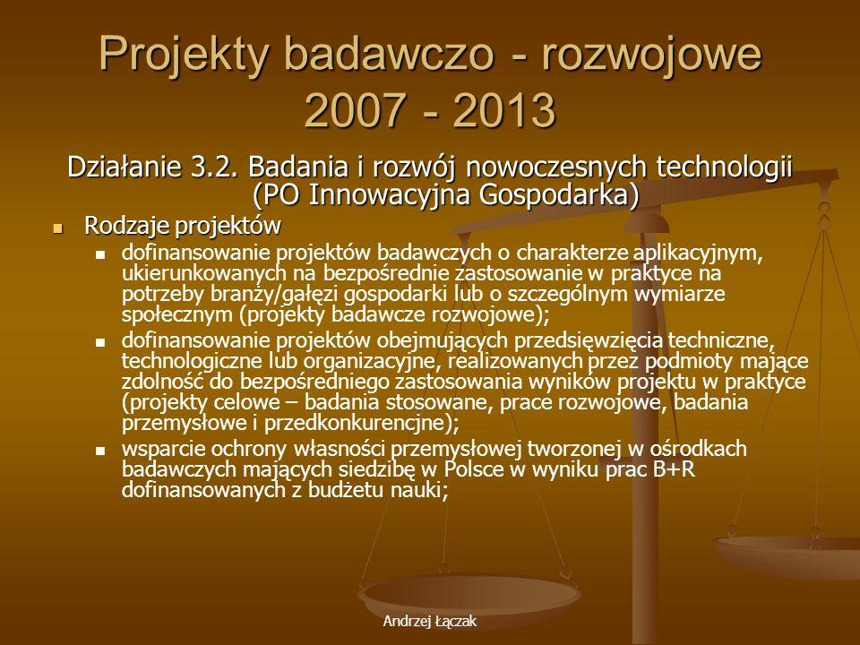 Andrzej Łączak Projekty badawczo - rozwojowe 2007 - 2013 Działanie 3.2. Badania i rozwój nowoczesnych technologii (PO Innowacyjna Gospodarka) Rodzaje