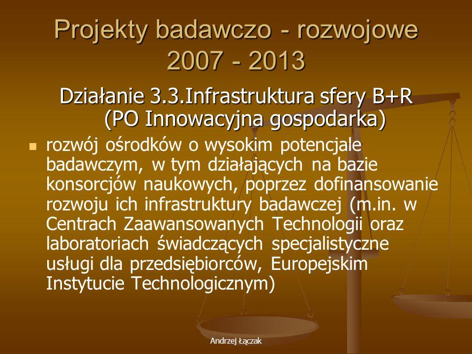 Andrzej Łączak Projekty badawczo - rozwojowe 2007 - 2013 Działanie 3.3.Infrastruktura sfery B+R (PO Innowacyjna gospodarka) rozwój ośrodków o wysokim