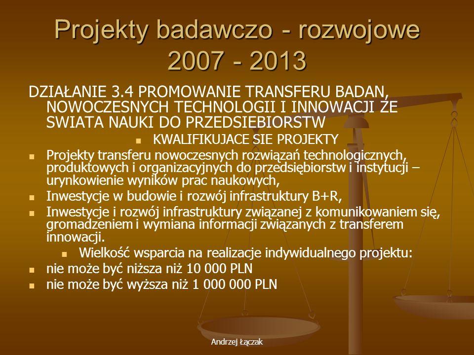 Andrzej Łączak Projekty badawczo - rozwojowe 2007 - 2013 DZIAŁANIE 3.4 PROMOWANIE TRANSFERU BADAN, NOWOCZESNYCH TECHNOLOGII I INNOWACJI ZE SWIATA NAUK