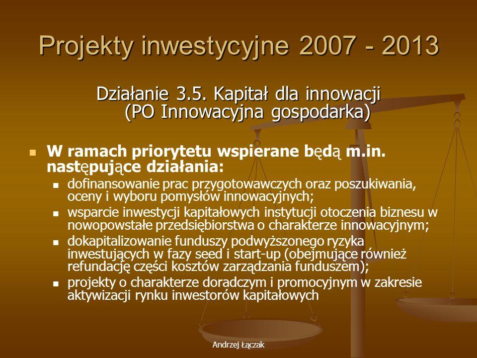 Andrzej Łączak Projekty inwestycyjne 2007 - 2013 Działanie 3.5. Kapitał dla innowacji (PO Innowacyjna gospodarka) W ramach priorytetu wspierane będą m