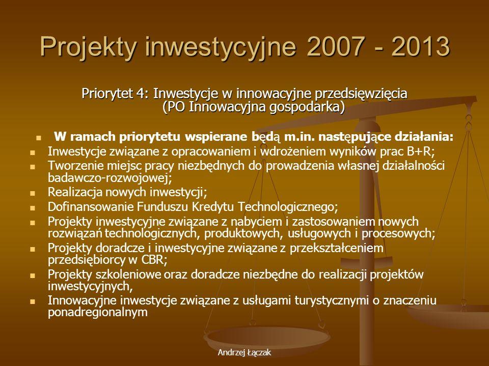 Andrzej Łączak Projekty inwestycyjne 2007 - 2013 Priorytet 4: Inwestycje w innowacyjne przedsięwzięcia (PO Innowacyjna gospodarka) W ramach priorytetu