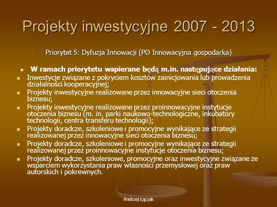 Andrzej Łączak Projekty inwestycyjne 2007 - 2013 Priorytet 5: Dyfuzja Innowacji (PO Innowacyjna gospodarka) W ramach priorytetu wspierane będą m.in. n