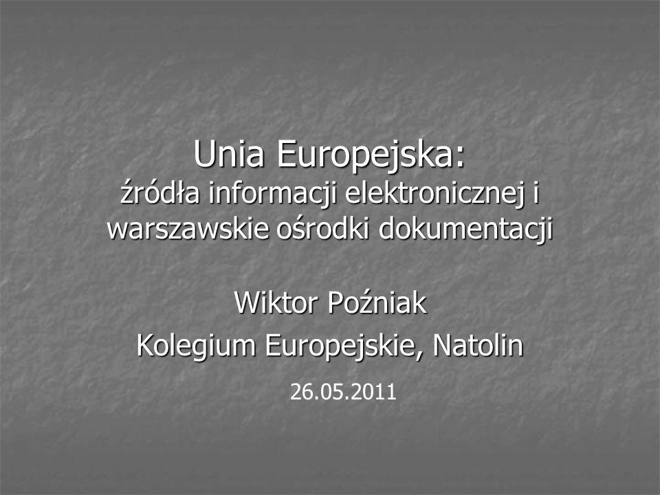 Unia Europejska: źródła informacji elektronicznej i warszawskie ośrodki dokumentacji Wiktor Poźniak Kolegium Europejskie, Natolin 26.05.2011