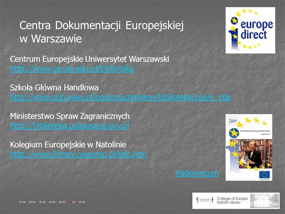 Centra Dokumentacji Europejskiej w Warszawie Centrum Europejskie Uniwersytet Warszawski http://www.ce.uw.edu.pl/biblioteka http://www.ce.uw.edu.pl/biblioteka Szkoła Główna Handlowa http://www.sgh.waw.pl/ogolnouczelniane/biblioteka/cde/o_cde http://www.sgh.waw.pl/ogolnouczelniane/biblioteka/cde/o_cde Ministerstwo Spraw Zagranicznych http://biblioteka.polskawue.gov.pl http://biblioteka.polskawue.gov.pl Kolegium Europejskie w Natolinie http://www.library.coleurop.pl/edc.htm Vademecum http://www.library.coleurop.pl/edc.htmVademecum == == == == == == ==