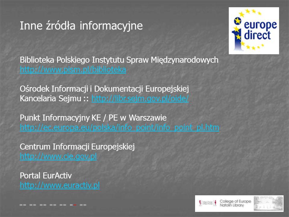 Inne źródła informacyjne Biblioteka Polskiego Instytutu Spraw Międzynarodowych http://www.pism.pl/biblioteka http://www.pism.pl/biblioteka Ośrodek Informacji i Dokumentacji Europejskiej Kancelaria Sejmu :: http://libr.sejm.gov.pl/oide/http://libr.sejm.gov.pl/oide/ Punkt Informacyjny KE / PE w Warszawie http://ec.europa.eu/polska/info_point/info_point_pl.htm http://ec.europa.eu/polska/info_point/info_point_pl.htm Centrum Informacji Europejskiej http://www.cie.gov.pl http://www.cie.gov.pl Portal EurActiv http://www.euractiv.pl http://www.euractiv.pl == == == == == == ==