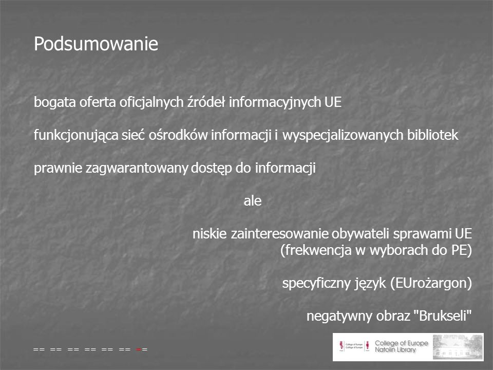 Podsumowanie bogata oferta oficjalnych źródeł informacyjnych UE funkcjonująca sieć ośrodków informacji i wyspecjalizowanych bibliotek prawnie zagwarantowany dostęp do informacji ale niskie zainteresowanie obywateli sprawami UE (frekwencja w wyborach do PE) specyficzny język (EUrożargon) negatywny obraz Brukseli == == == == == == ==