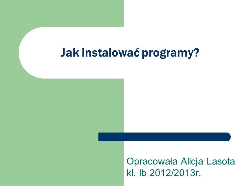 Jak instalować programy? Opracowała Alicja Lasota kl. Ib 2012/2013r.