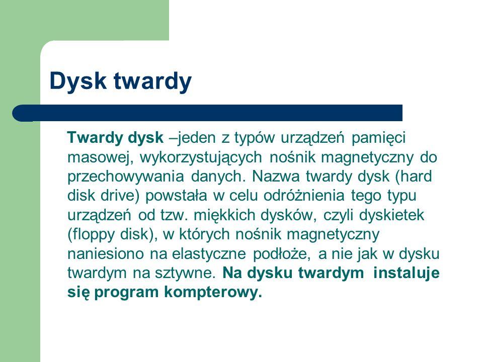 Dysk twardy Twardy dysk –jeden z typów urządzeń pamięci masowej, wykorzystujących nośnik magnetyczny do przechowywania danych.