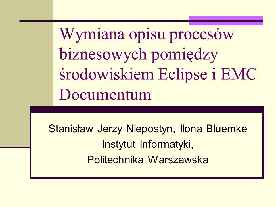 Wymiana opisu procesów biznesowych pomiędzy środowiskiem Eclipse i EMC Documentum Stanisław Jerzy Niepostyn, Ilona Bluemke Instytut Informatyki, Polit