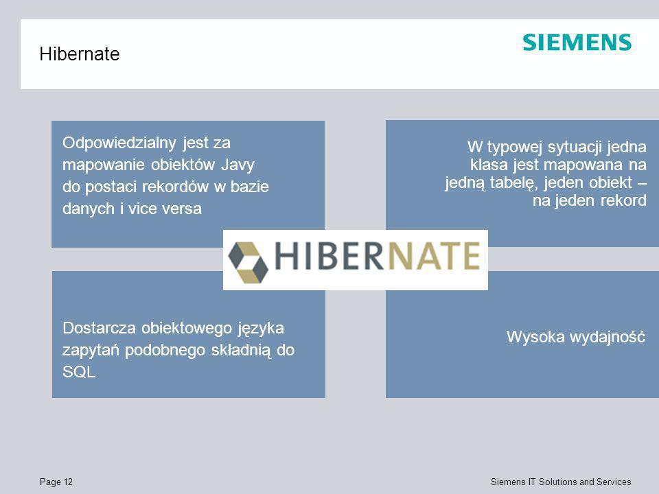 Page 12 Siemens IT Solutions and Services Hibernate Wysoka wydajność Dostarcza obiektowego języka zapytań podobnego składnią do SQL W typowej sytuacji