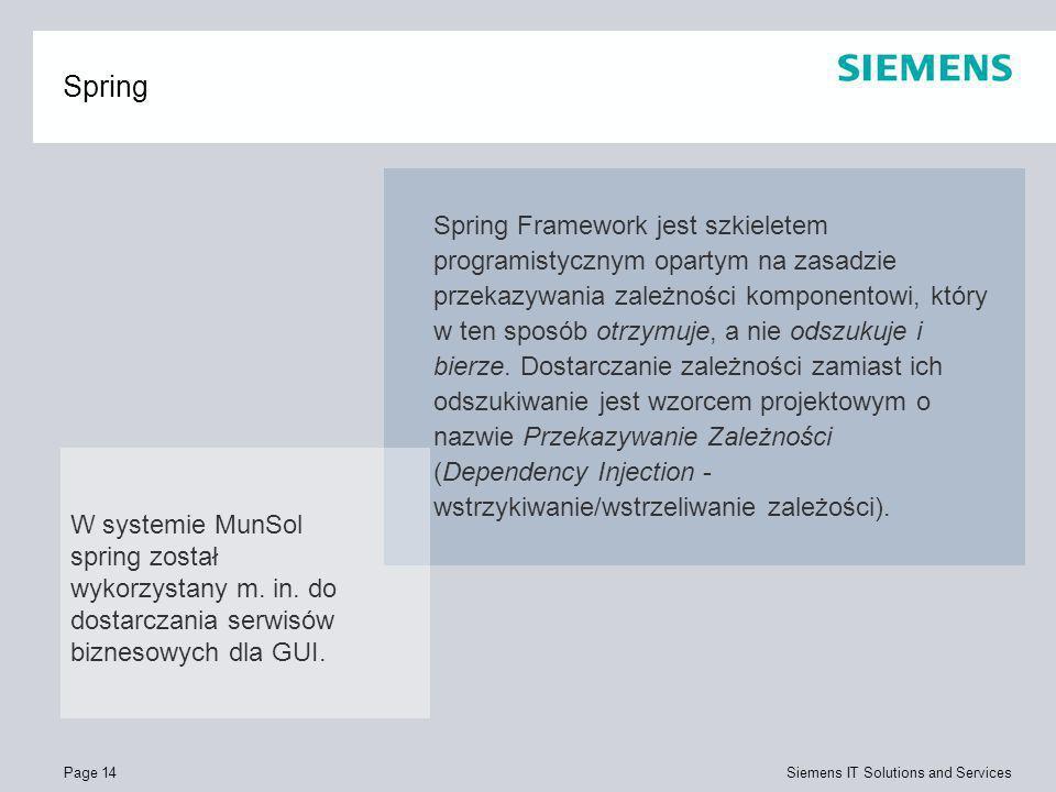 Page 14 Siemens IT Solutions and Services Spring Spring Framework jest szkieletem programistycznym opartym na zasadzie przekazywania zależności kompon