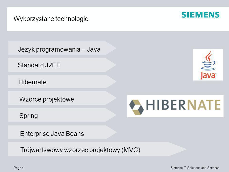 Page 4 Siemens IT Solutions and Services Wykorzystane technologie Język programowania – Java Standard J2EE Wzorce projektowe Hibernate Spring Enterpri