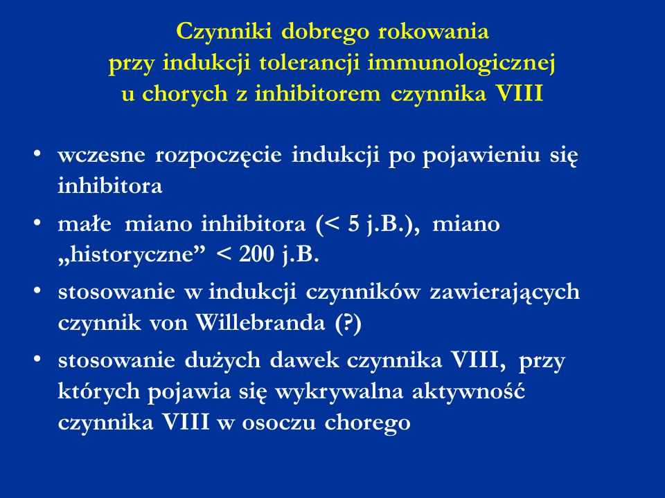 Czynniki dobrego rokowania przy indukcji tolerancji immunologicznej u chorych z inhibitorem czynnika VIII wczesne rozpoczęcie indukcji po pojawieniu s