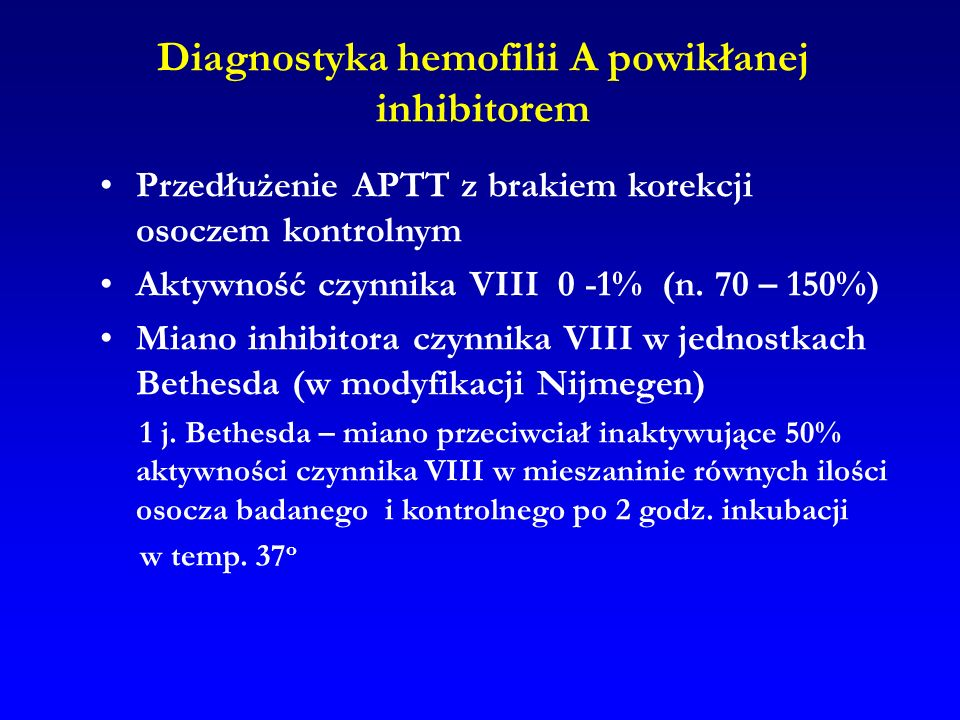 Diagnostyka hemofilii A powikłanej inhibitorem Przedłużenie APTT z brakiem korekcji osoczem kontrolnym Aktywność czynnika VIII 0 -1% (n. 70 – 150%) Mi