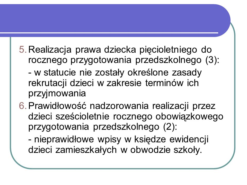 5.Realizacja prawa dziecka pięcioletniego do rocznego przygotowania przedszkolnego (3): - w statucie nie zostały określone zasady rekrutacji dzieci w zakresie terminów ich przyjmowania 6.Prawidłowość nadzorowania realizacji przez dzieci sześcioletnie rocznego obowiązkowego przygotowania przedszkolnego (2): - nieprawidłowe wpisy w księdze ewidencji dzieci zamieszkałych w obwodzie szkoły.