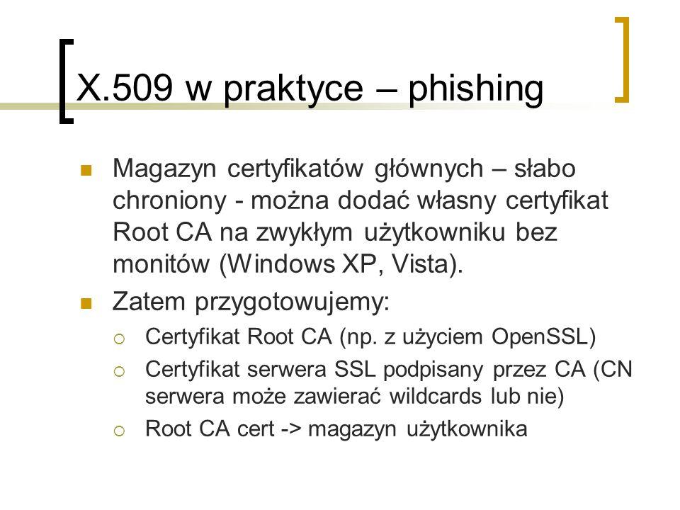 X.509 w praktyce – phishing Magazyn certyfikatów głównych – słabo chroniony - można dodać własny certyfikat Root CA na zwykłym użytkowniku bez monitów (Windows XP, Vista).