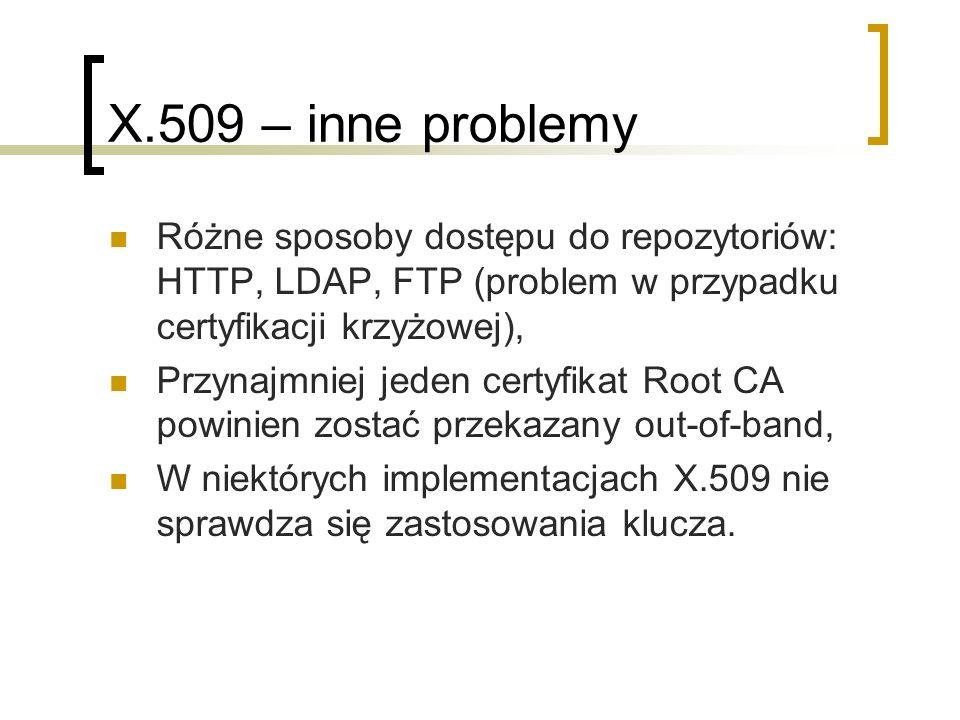 X.509 – inne problemy Różne sposoby dostępu do repozytoriów: HTTP, LDAP, FTP (problem w przypadku certyfikacji krzyżowej), Przynajmniej jeden certyfikat Root CA powinien zostać przekazany out-of-band, W niektórych implementacjach X.509 nie sprawdza się zastosowania klucza.