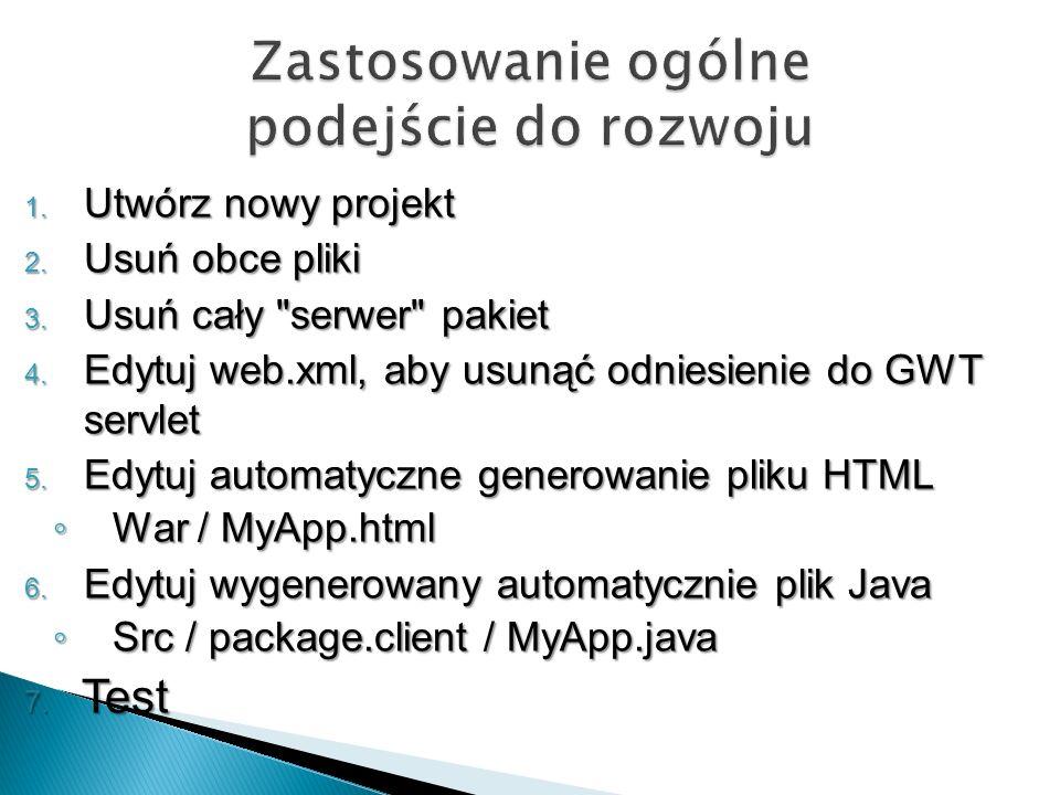 Utwórz nowy projekt Utwórz nowy projekt Usuń obce pliki Usuń obce pliki Usuń cały serwer pakiet Usuń cały serwer pakiet Edytuj web.xml, aby usunąć odniesienie do GWT servlet Edytuj web.xml, aby usunąć odniesienie do GWT servlet Edytuj automatyczne generowanie pliku HTML Edytuj automatyczne generowanie pliku HTML War / MyApp.html War / MyApp.html 6.