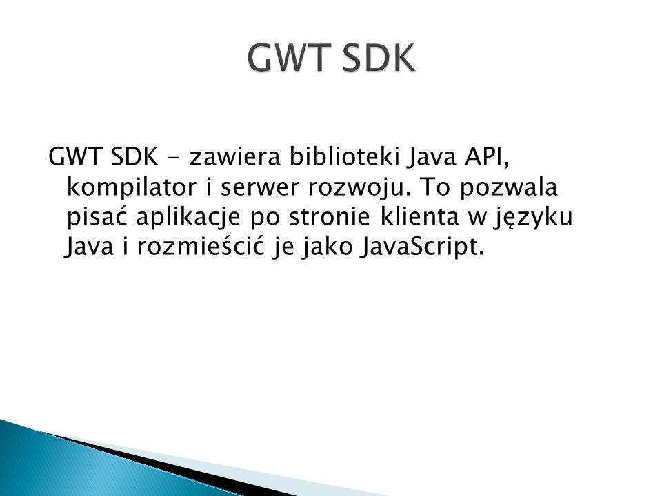 GWT SDK - zawiera biblioteki Java API, kompilator i serwer rozwoju.