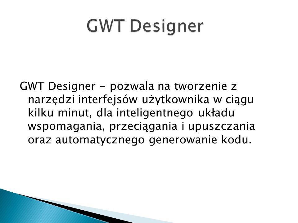 GWT Designer - pozwala na tworzenie z narzędzi interfejsów użytkownika w ciągu kilku minut, dla inteligentnego układu wspomagania, przeciągania i upuszczania oraz automatycznego generowanie kodu.