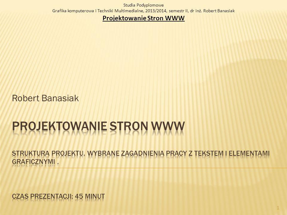 Robert Banasiak Studia Podyplomowe Grafika komputerowa i Techniki Multimedialne, 2013/2014, semestr II, dr inż. Robert Banasiak Projektowanie Stron WW