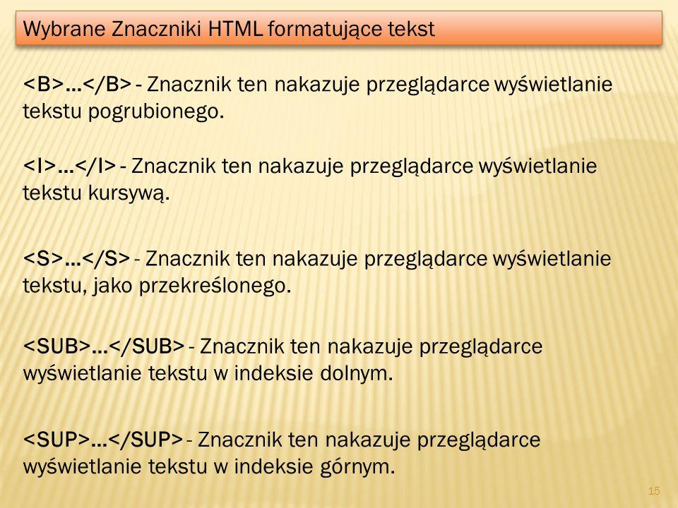 ... - Znacznik ten nakazuje przeglądarce wyświetlanie tekstu kursywą. Wybrane Znaczniki HTML formatujące tekst 15... - Znacznik ten nakazuje przegląda