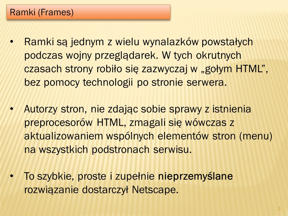Ramki (Frames) 3 Ramki są jednym z wielu wynalazków powstałych podczas wojny przeglądarek. W tych okrutnych czasach strony robiło się zazwyczaj w goły