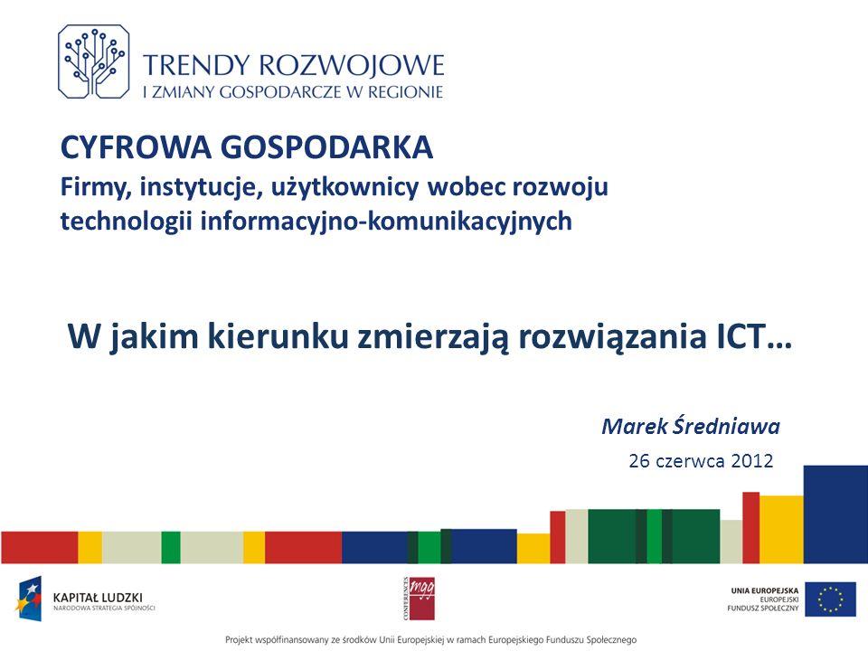 CYFROWA GOSPODARKA Firmy, instytucje, użytkownicy wobec rozwoju technologii informacyjno-komunikacyjnych W jakim kierunku zmierzają rozwiązania ICT… M