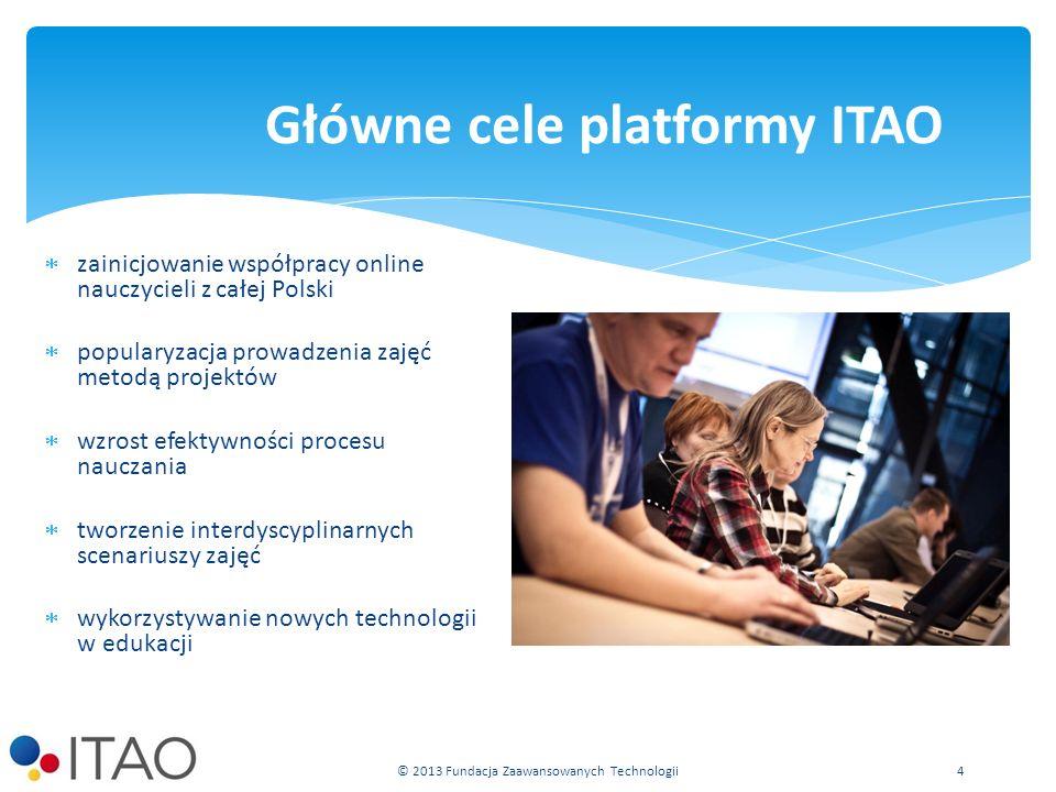 zainicjowanie współpracy online nauczycieli z całej Polski popularyzacja prowadzenia zajęć metodą projektów wzrost efektywności procesu nauczania tworzenie interdyscyplinarnych scenariuszy zajęć wykorzystywanie nowych technologii w edukacji Główne cele platformy ITAO © 2013 Fundacja Zaawansowanych Technologii 4