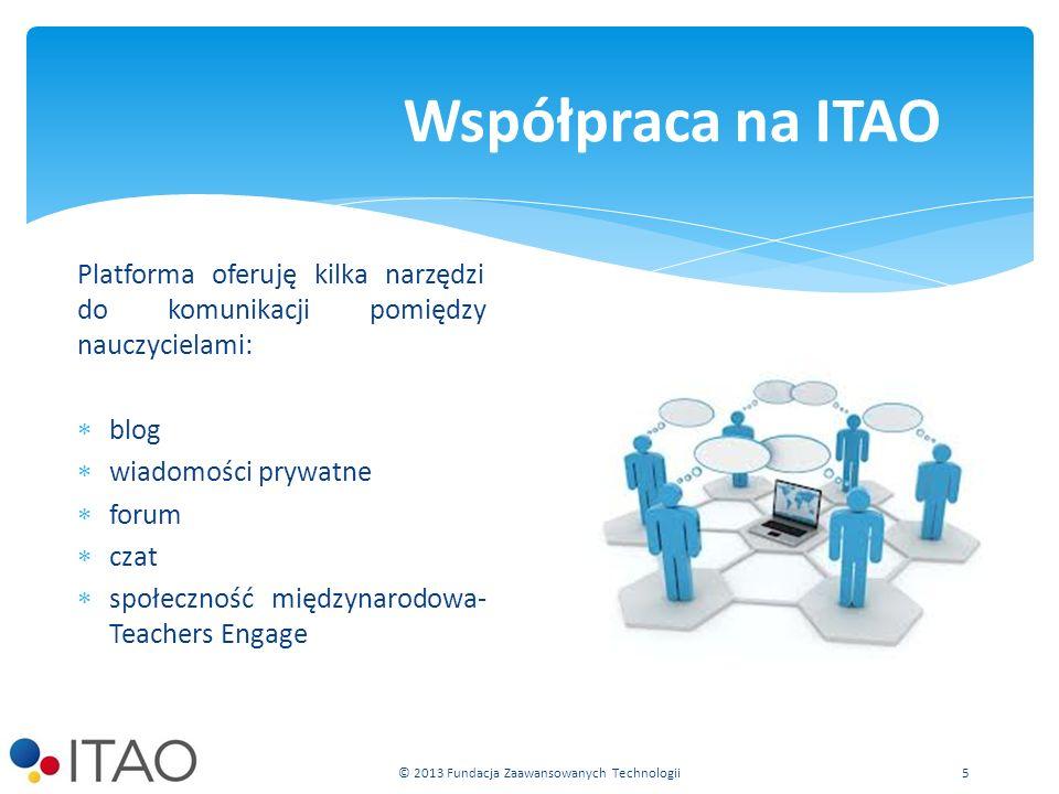 Platforma oferuję kilka narzędzi do komunikacji pomiędzy nauczycielami: blog wiadomości prywatne forum czat społeczność międzynarodowa- Teachers Engage Współpraca na ITAO © 2013 Fundacja Zaawansowanych Technologii 5
