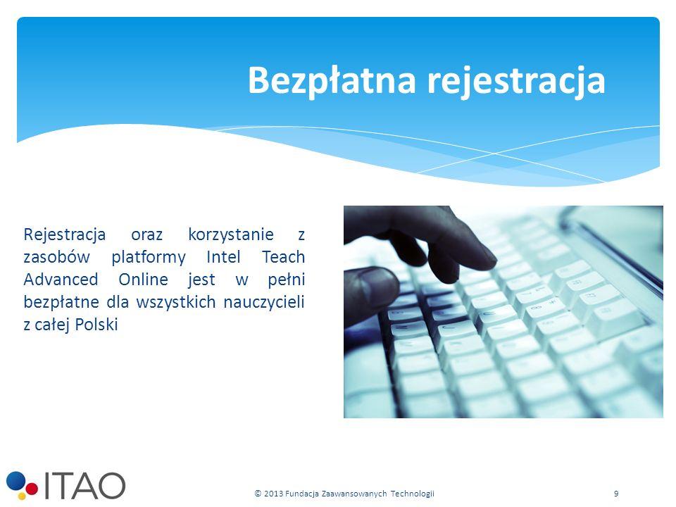 Rejestracja oraz korzystanie z zasobów platformy Intel Teach Advanced Online jest w pełni bezpłatne dla wszystkich nauczycieli z całej Polski Bezpłatna rejestracja © 2013 Fundacja Zaawansowanych Technologii9