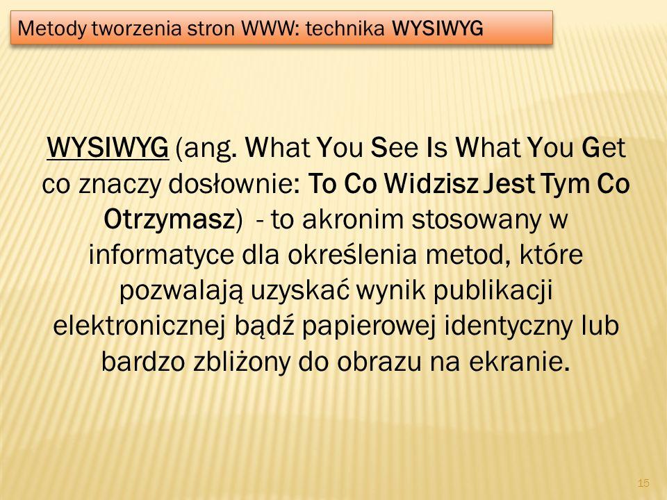 Metody tworzenia stron WWW: technika WYSIWYG WYSIWYG (ang. What You See Is What You Get co znaczy dosłownie: To Co Widzisz Jest Tym Co Otrzymasz) - to