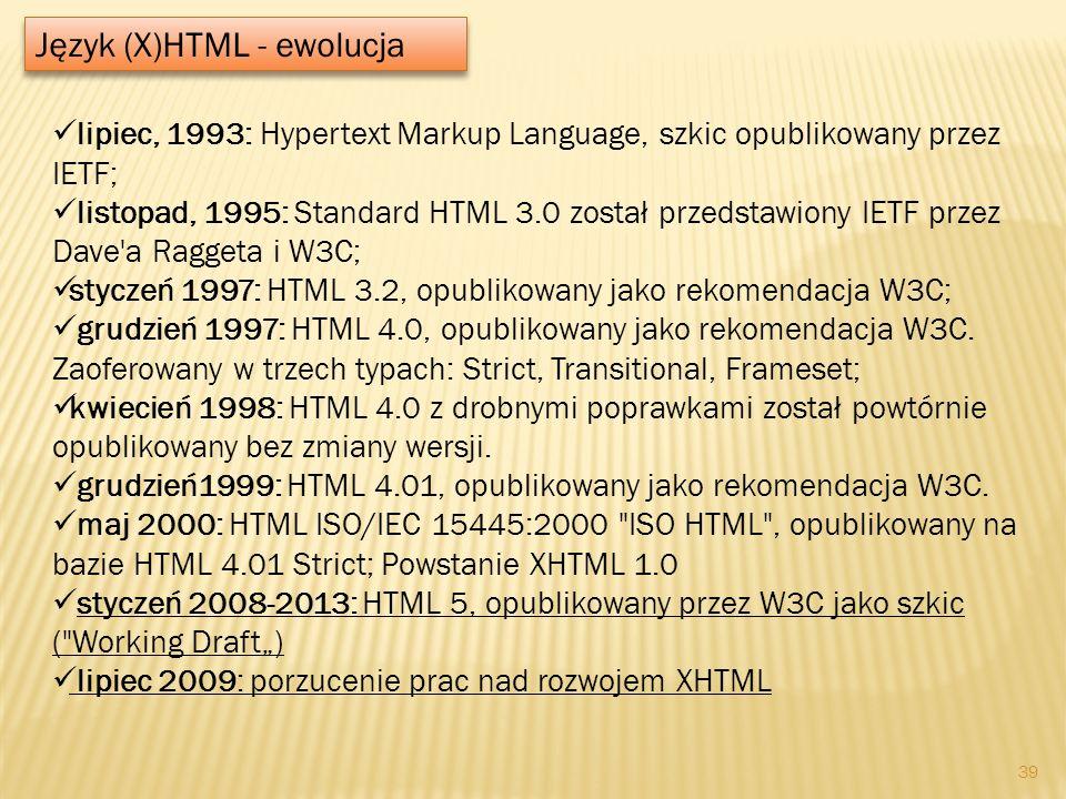 Język (X)HTML - ewolucja lipiec, 1993: Hypertext Markup Language, szkic opublikowany przez IETF; listopad, 1995: Standard HTML 3.0 został przedstawion