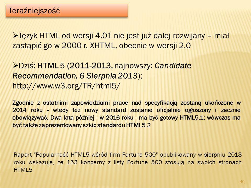 Teraźniejszość Język HTML od wersji 4.01 nie jest już dalej rozwijany – miał zastąpić go w 2000 r. XHTML, obecnie w wersji 2.0 Dziś: HTML 5 (2011-2013