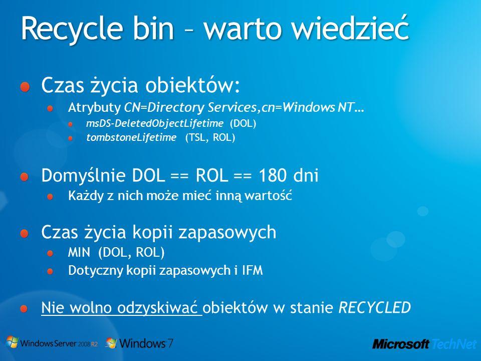 Recycle bin – warto wiedzieć Czas życia obiektów: Atrybuty CN=Directory Services,cn=Windows NT… msDS-DeletedObjectLifetime (DOL) tombstoneLifetime (TS