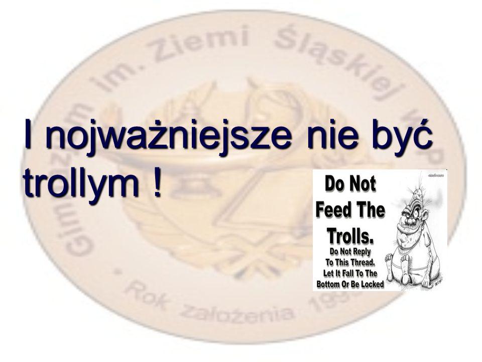 I nojważniejsze nie być trollym !