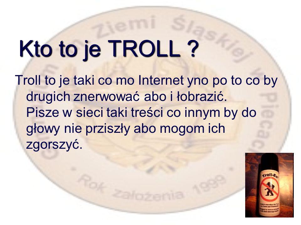 Kto to je TROLL .Troll to je taki co mo Internet yno po to co by drugich znerwować abo i łobrazić.