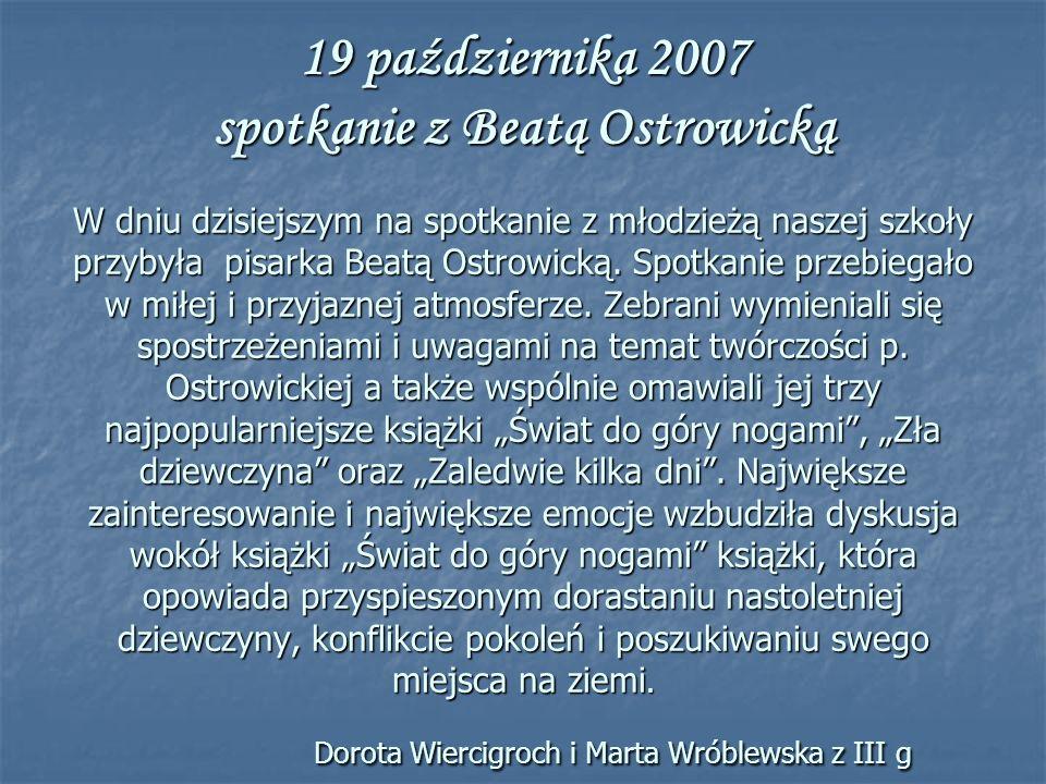 19 października 2007 spotkanie z Beatą Ostrowicką W dniu dzisiejszym na spotkanie z młodzieżą naszej szkoły przybyła pisarka Beatą Ostrowicką.