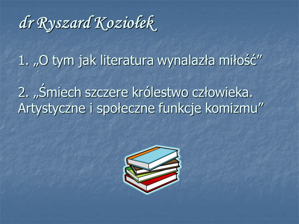 dr Ryszard Koziołek 1. O tym jak literatura wynalazła miłość 2.