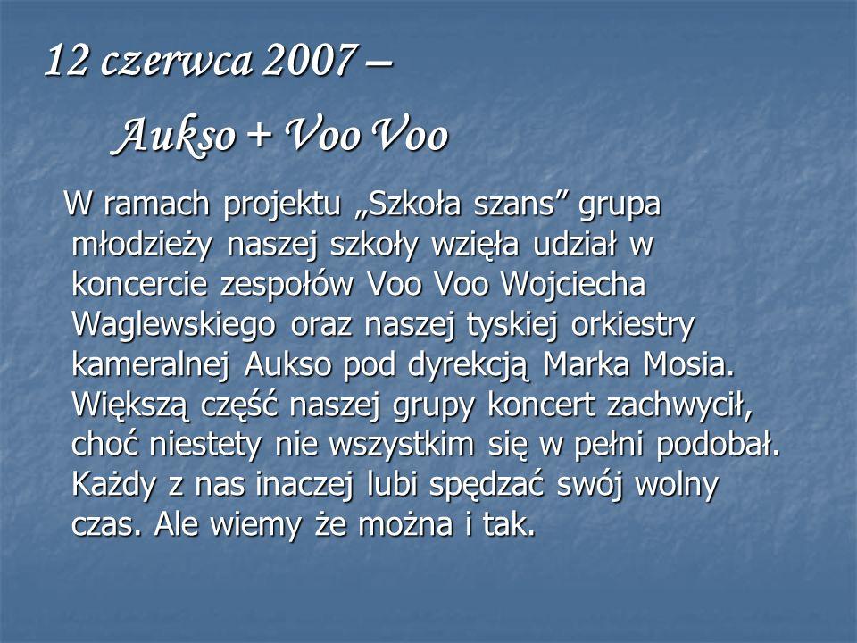 12 czerwca 2007 – Aukso + Voo Voo Aukso + Voo Voo W ramach projektu Szkoła szans grupa młodzieży naszej szkoły wzięła udział w koncercie zespołów Voo Voo Wojciecha Waglewskiego oraz naszej tyskiej orkiestry kameralnej Aukso pod dyrekcją Marka Mosia.
