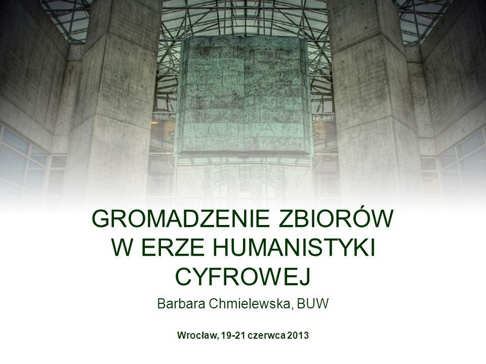 Barbara Chmielewska, BUW GROMADZENIE ZBIORÓW W ERZE HUMANISTYKI CYFROWEJ Wrocław, 19-21 czerwca 2013