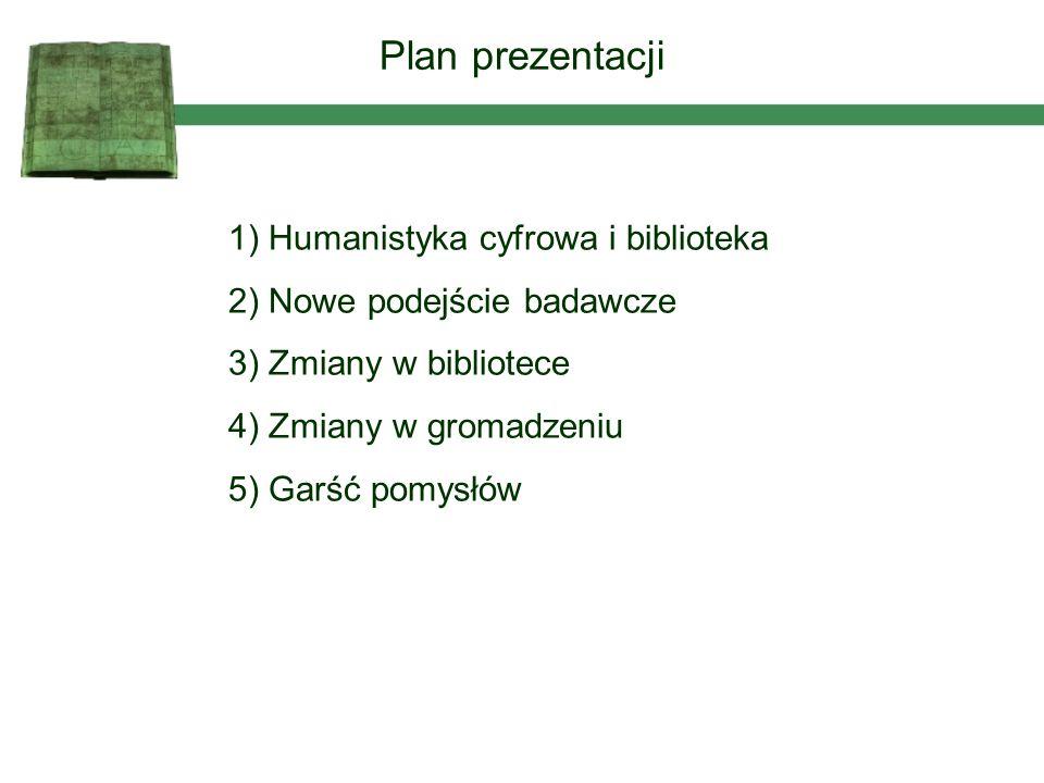 1) Humanistyka cyfrowa i biblioteka 2) Nowe podejście badawcze 3) Zmiany w bibliotece 4) Zmiany w gromadzeniu 5) Garść pomysłów Plan prezentacji