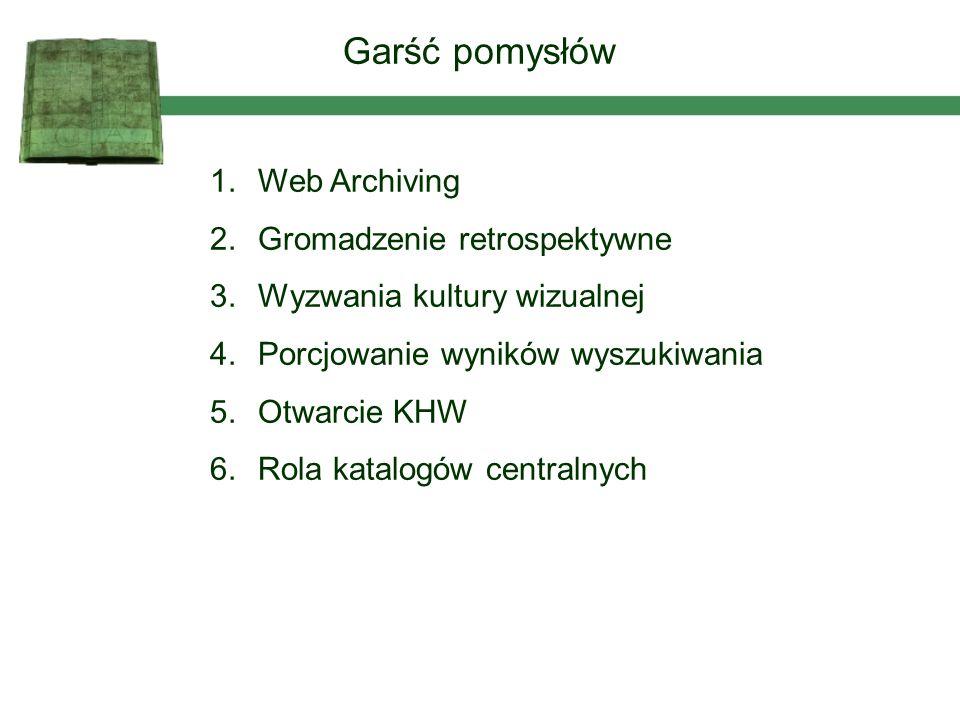 1.Web Archiving 2.Gromadzenie retrospektywne 3.Wyzwania kultury wizualnej 4.Porcjowanie wyników wyszukiwania 5.Otwarcie KHW 6.Rola katalogów centralnych Garść pomysłów