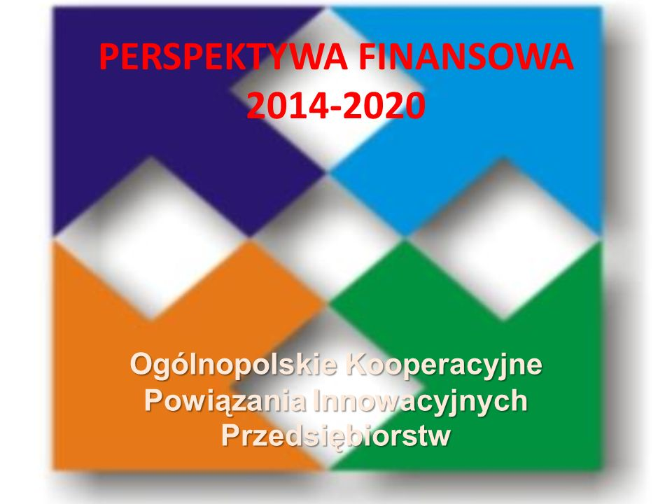 PERSPEKTYWA FINANSOWA 2014-2020 Ogólnopolskie Kooperacyjne Powiązania Innowacyjnych Przedsiębiorstw
