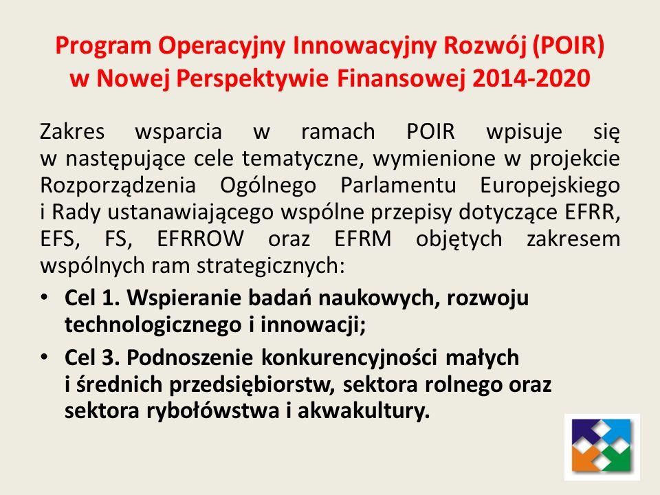 Program Operacyjny Innowacyjny Rozwój (POIR) w Nowej Perspektywie Finansowej 2014-2020 Zakres wsparcia w ramach POIR wpisuje się w następujące cele te