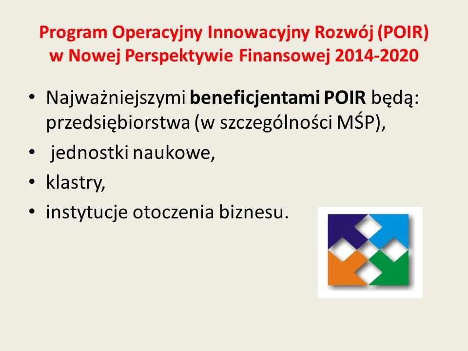 Program Operacyjny Innowacyjny Rozwój (POIR) w Nowej Perspektywie Finansowej 2014-2020 Najważniejszymi beneficjentami POIR będą: przedsiębiorstwa (w s