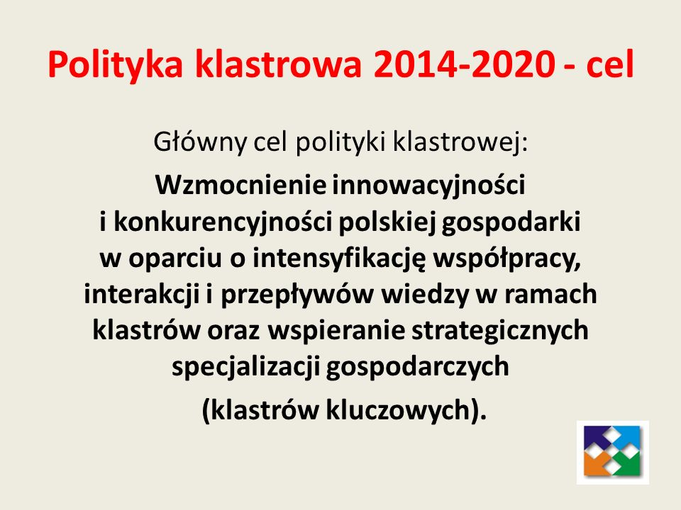 Polityka klastrowa 2014-2020 - cel Główny cel polityki klastrowej: Wzmocnienie innowacyjności i konkurencyjności polskiej gospodarki w oparciu o inten