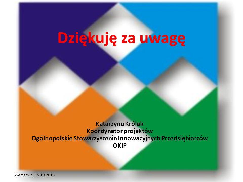 Dziękuję za uwagę Warszawa, 15.10.2013 Katarzyna Królak Koordynator projektów Ogólnopolskie Stowarzyszenie Innowacyjnych Przedsiębiorców OKIP