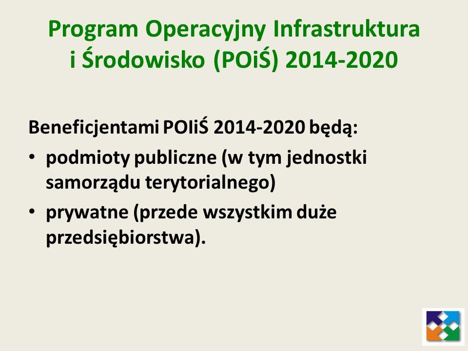 Program Operacyjny Infrastruktura i Środowisko (POiŚ) 2014-2020 Beneficjentami POIiŚ 2014-2020 będą: podmioty publiczne (w tym jednostki samorządu ter