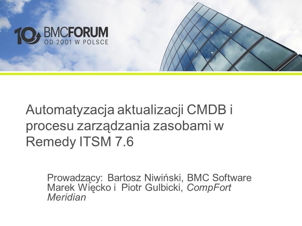 Automatyzacja aktualizacji CMDB i procesu zarządzania zasobami w Remedy ITSM 7.6 Prowadzący: Bartosz Niwiński, BMC Software Marek Więcko i Piotr Gulbicki, CompFort Meridian